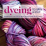 Dyeing to Spin and Knit by Felicia Lo